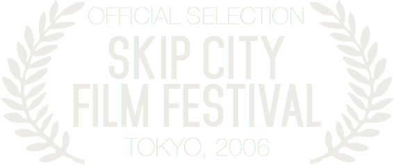 Official selection at Skip City Film Festival Tokyo, 2006